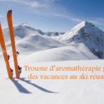 4 huiles essentielles que tout le monde devrait prendre pour ses vacances de ski